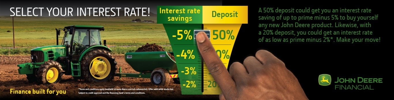 John Deere Sub-Saharan Financing Details - Select Your Interest Rate! A 50% deposit could get you an interest rate saving of up to prime minus 5% to buy yourself any new John Deere product.